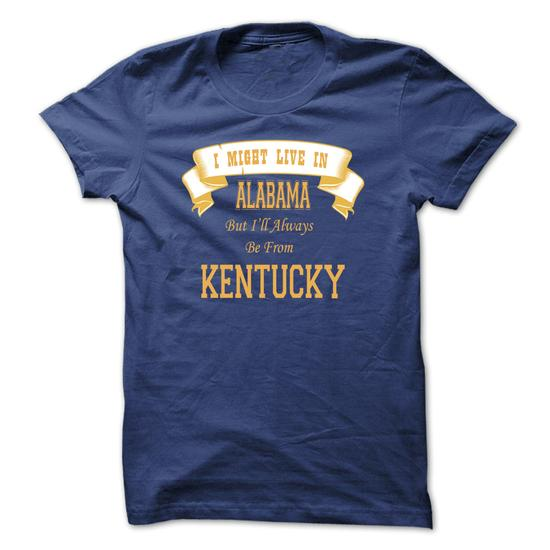 I Might Live In Alabama But I Will Always Be From Kentucky